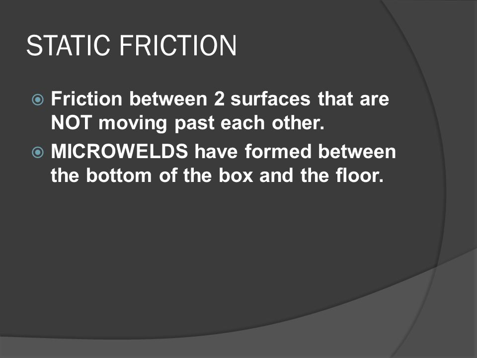 STATIC FRICTION Friction between 2 surfaces that are NOT moving past each other.