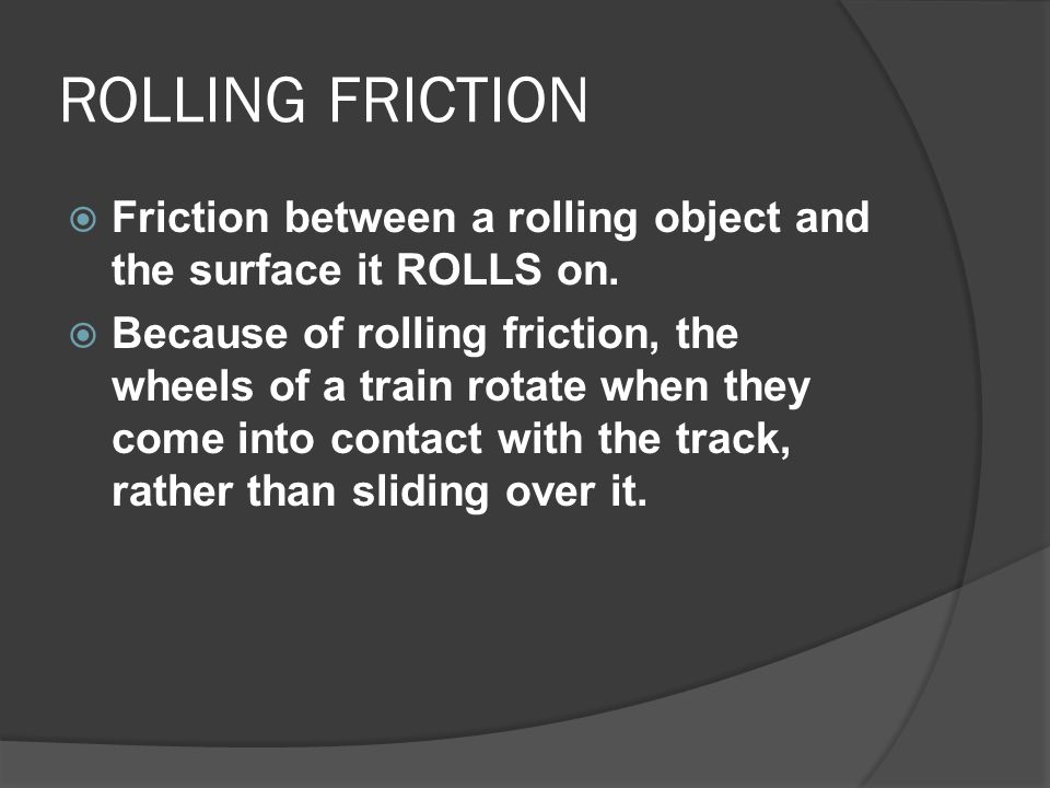 ROLLING FRICTION Friction between a rolling object and the surface it ROLLS on.