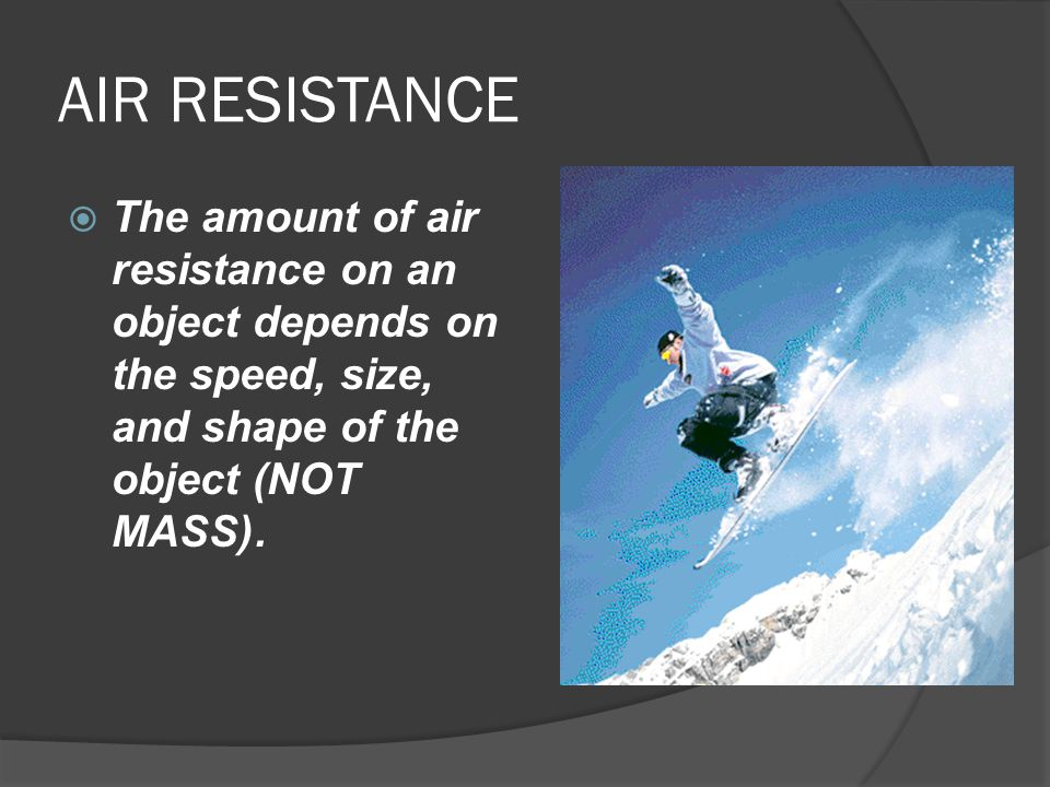 AIR RESISTANCE The amount of air resistance on an object depends on the speed, size, and shape of the object (NOT MASS).