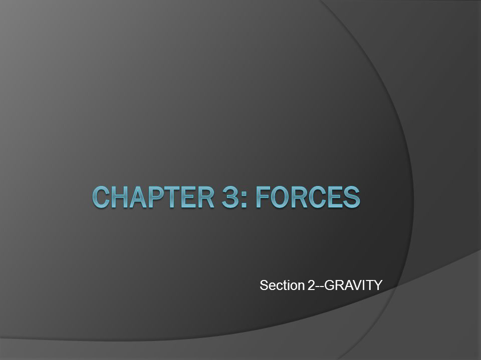 Chapter 3: FORCES Section 2--GRAVITY