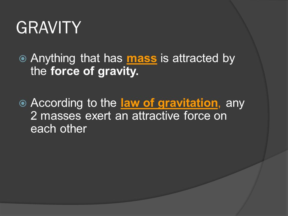 GRAVITY Anything that has mass is attracted by the force of gravity.