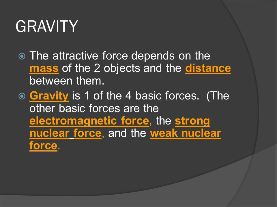 GRAVITY The attractive force depends on the mass of the 2 objects and the distance between them.