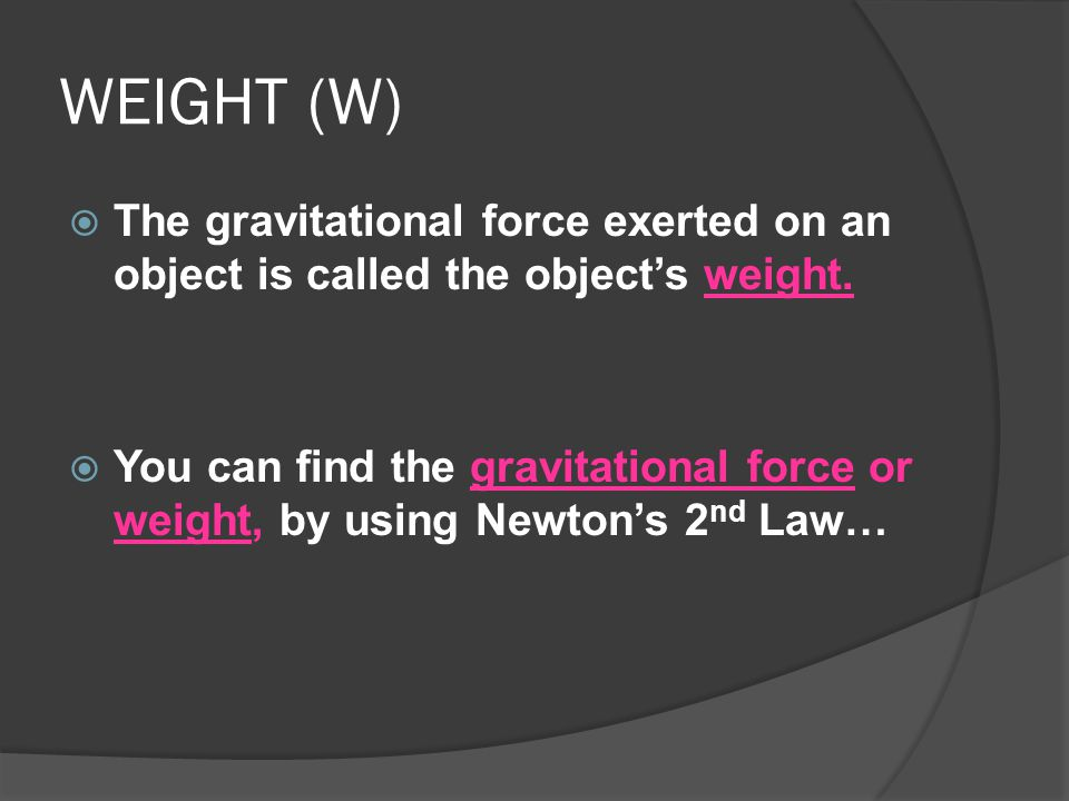 WEIGHT (W) The gravitational force exerted on an object is called the object's weight.