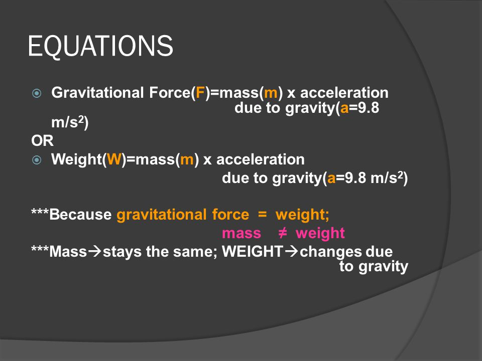EQUATIONS Gravitational Force(F)=mass(m) x acceleration due to gravity(a=9.8 m/s2) OR. Weight(W)=mass(m) x acceleration.