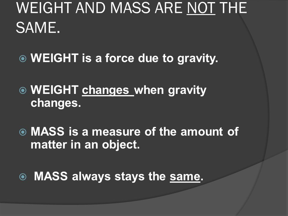 WEIGHT AND MASS ARE NOT THE SAME.