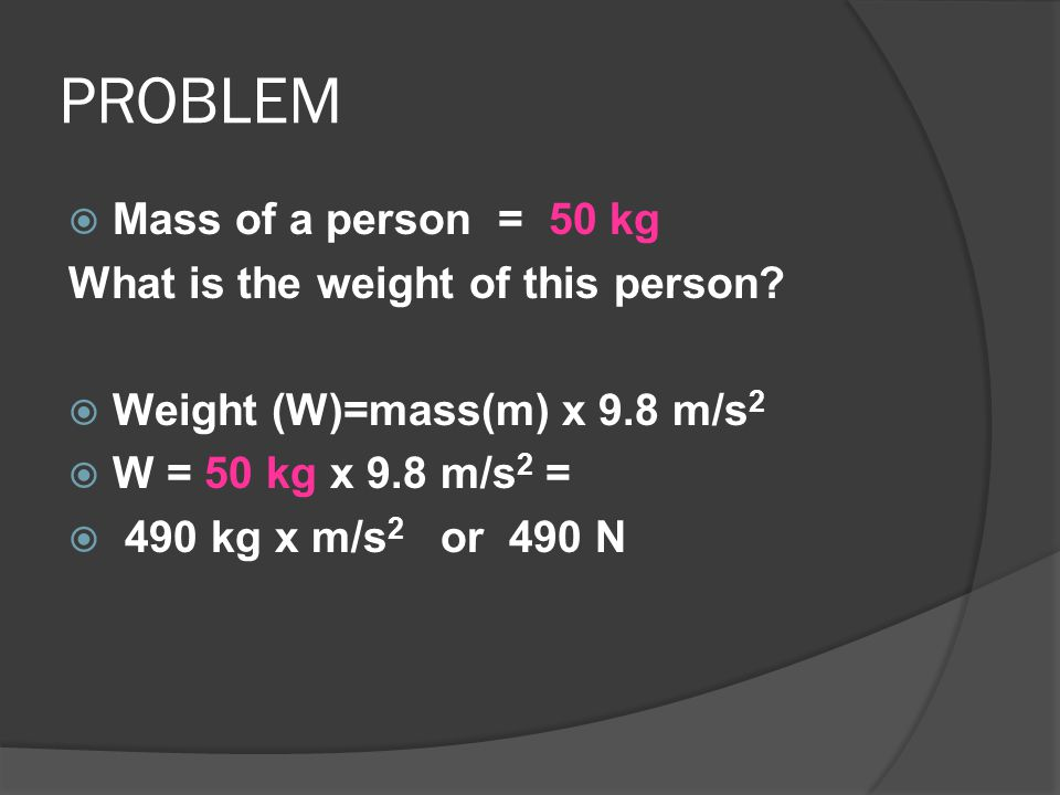 PROBLEM Mass of a person = 50 kg What is the weight of this person