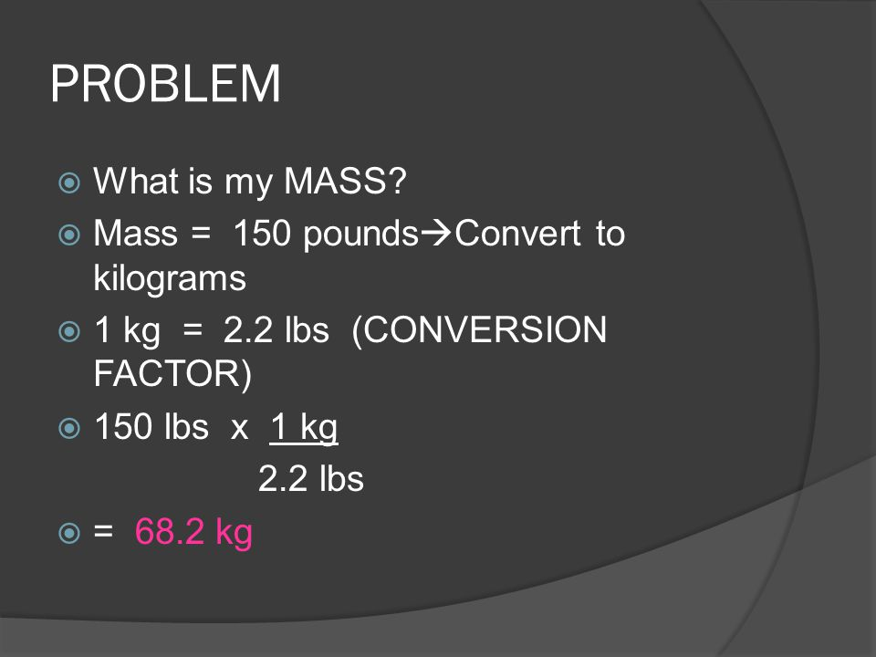 PROBLEM What is my MASS Mass = 150 poundsConvert to kilograms