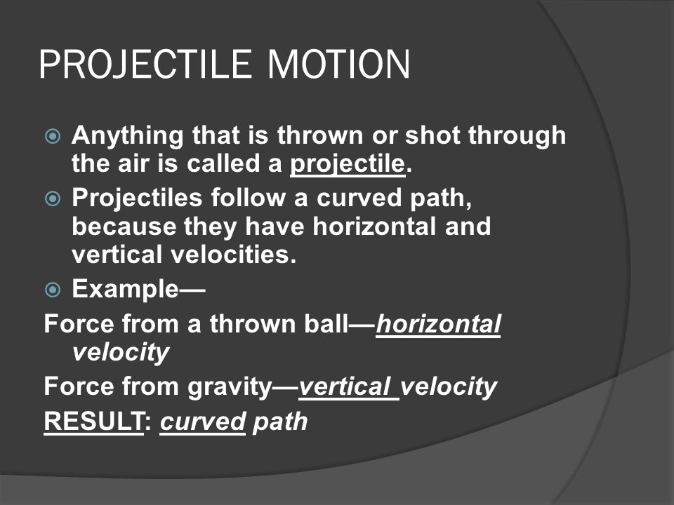 PROJECTILE MOTION Anything that is thrown or shot through the air is called a projectile.