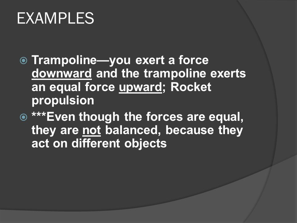 EXAMPLES Trampoline—you exert a force downward and the trampoline exerts an equal force upward; Rocket propulsion.