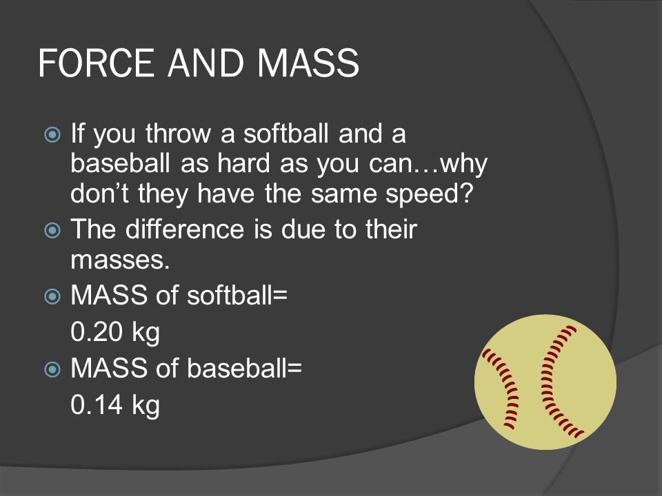 FORCE AND MASS If you throw a softball and a baseball as hard as you can…why don't they have the same speed
