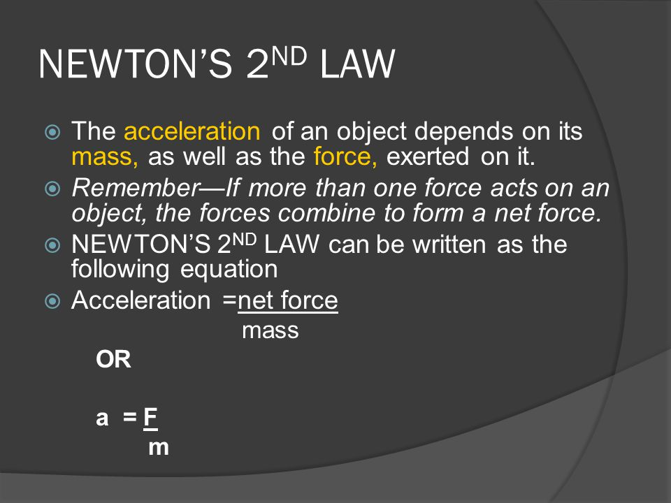 NEWTON'S 2ND LAW The acceleration of an object depends on its mass, as well as the force, exerted on it.