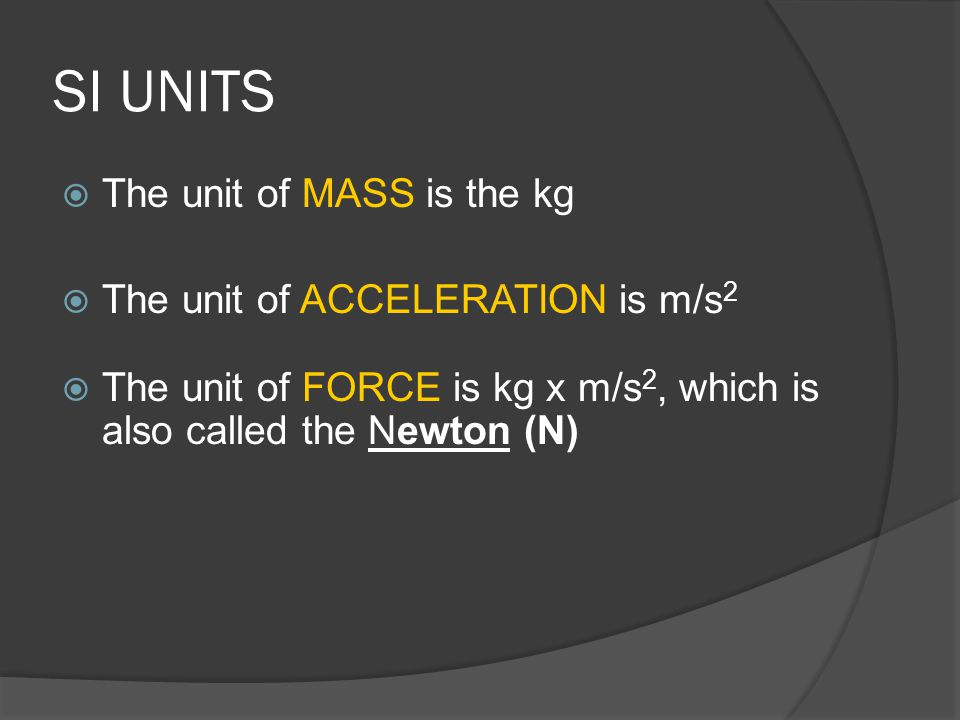 SI UNITS The unit of MASS is the kg The unit of ACCELERATION is m/s2