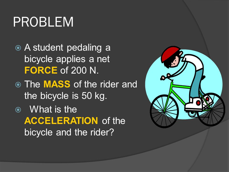 PROBLEM A student pedaling a bicycle applies a net FORCE of 200 N.