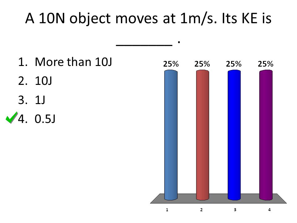 A 10N object moves at 1m/s. Its KE is _______ .