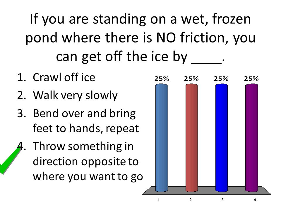 If you are standing on a wet, frozen pond where there is NO friction, you can get off the ice by ____.