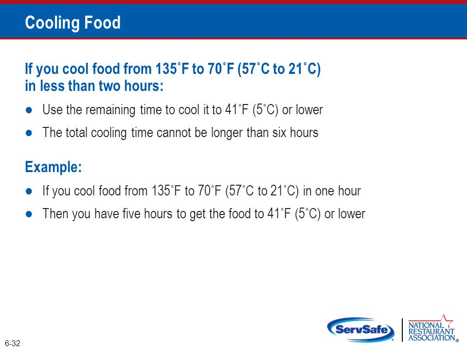 Cooling Food If you cool food from 135˚F to 70˚F (57˚C to 21˚C) in less than two hours: Use the remaining time to cool it to 41˚F (5˚C) or lower.