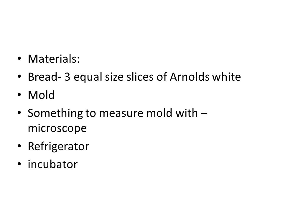 Materials: Bread- 3 equal size slices of Arnolds white. Mold. Something to measure mold with – microscope.