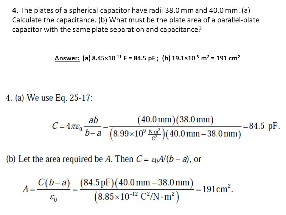 4. The plates of a spherical capacitor have radii 38.0 mm and 40.0 mm. (a) Calculate the capacitance. (b) What must be the plate area of a parallel-plate capacitor with the same plate separation and capacitance