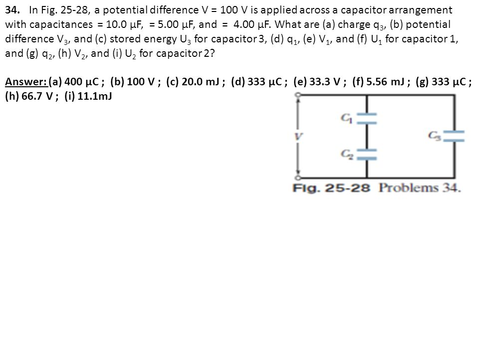 34. In Fig. 25-28, a potential difference V = 100 V is applied across a capacitor arrangement with capacitances = 10.0 μF, = 5.00 μF, and = 4.00 μF. What are (a) charge q3, (b) potential difference V3, and (c) stored energy U3 for capacitor 3, (d) q1, (e) V1, and (f) U1 for capacitor 1, and (g) q2, (h) V2, and (i) U2 for capacitor 2