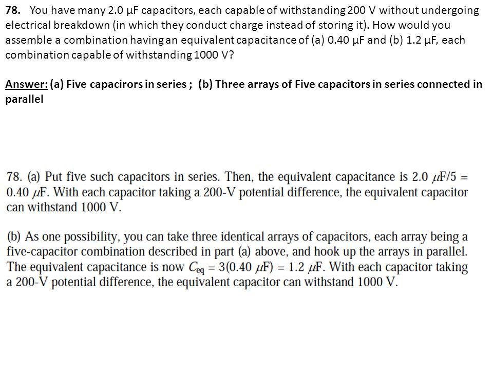 78. You have many 2.0 μF capacitors, each capable of withstanding 200 V without undergoing electrical breakdown (in which they conduct charge instead of storing it). How would you assemble a combination having an equivalent capacitance of (a) 0.40 μF and (b) 1.2 μF, each combination capable of withstanding 1000 V