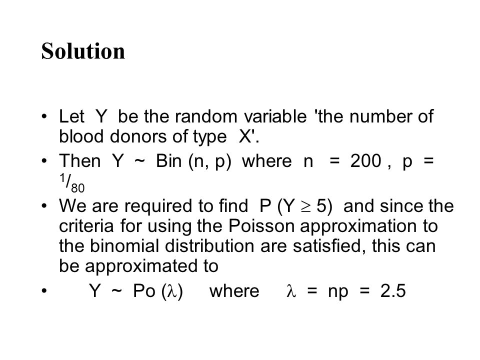 Solution Let Y be the random variable the number of blood donors of type X . Then Y ~ Bin (n, p) where n = 200 , p = 1/80.