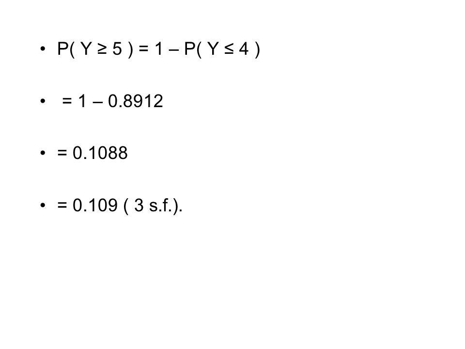 P( Y ≥ 5 ) = 1 – P( Y ≤ 4 ) = 1 – 0.8912 = 0.1088 = 0.109 ( 3 s.f.).