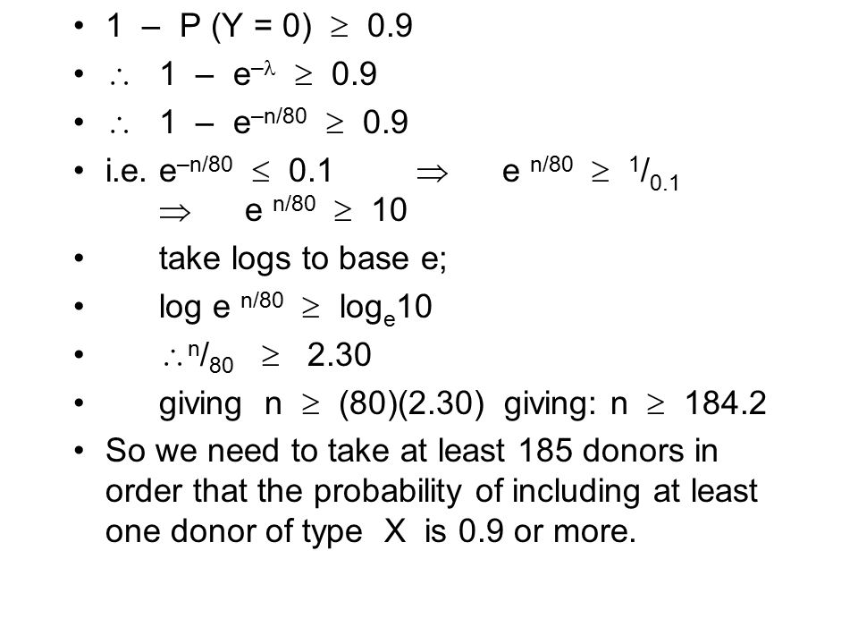 1 – P (Y = 0)  0.9  1 – e–  0.9.  1 – e–n/80  0.9. i.e. e–n/80  0.1  e n/80  1/0.1  e n/80  10.