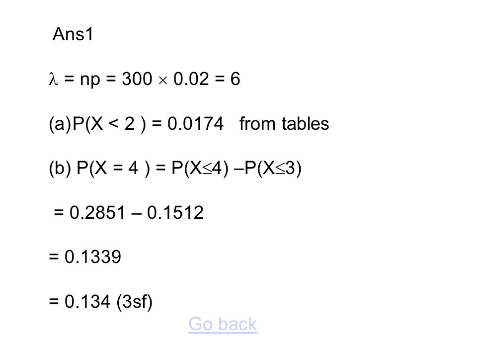 Ans1  = np = 300  0.02 = 6. P(X < 2 ) = 0.0174 from tables. (b) P(X = 4 ) = P(X4) –P(X3) = 0.2851 – 0.1512.