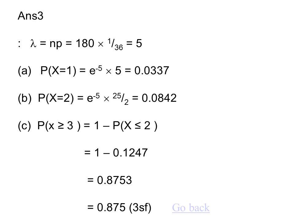 Ans3 :  = np = 180  1/36 = 5 (a) P(X=1) = e-5  5 = 0