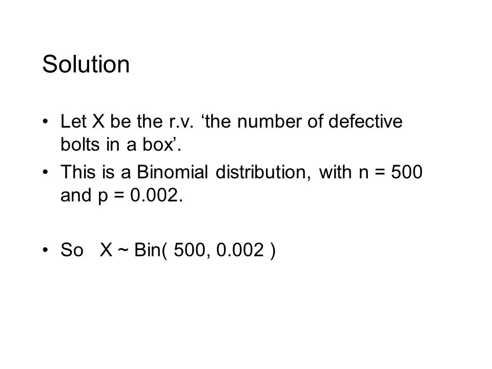 Solution Let X be the r.v. 'the number of defective bolts in a box'.