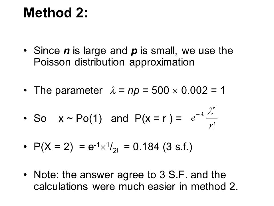 Method 2: Since n is large and p is small, we use the Poisson distribution approximation. The parameter  = np = 500  0.002 = 1.