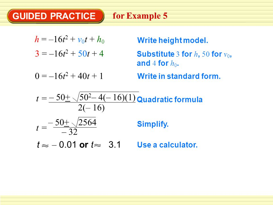 GUIDED PRACTICE for Example 5 h = –16t2 + v0t + h0 3 = –16t2 + 50t + 4