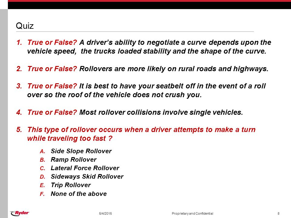 Quiz True or False A driver's ability to negotiate a curve depends upon the vehicle speed, the trucks loaded stability and the shape of the curve.