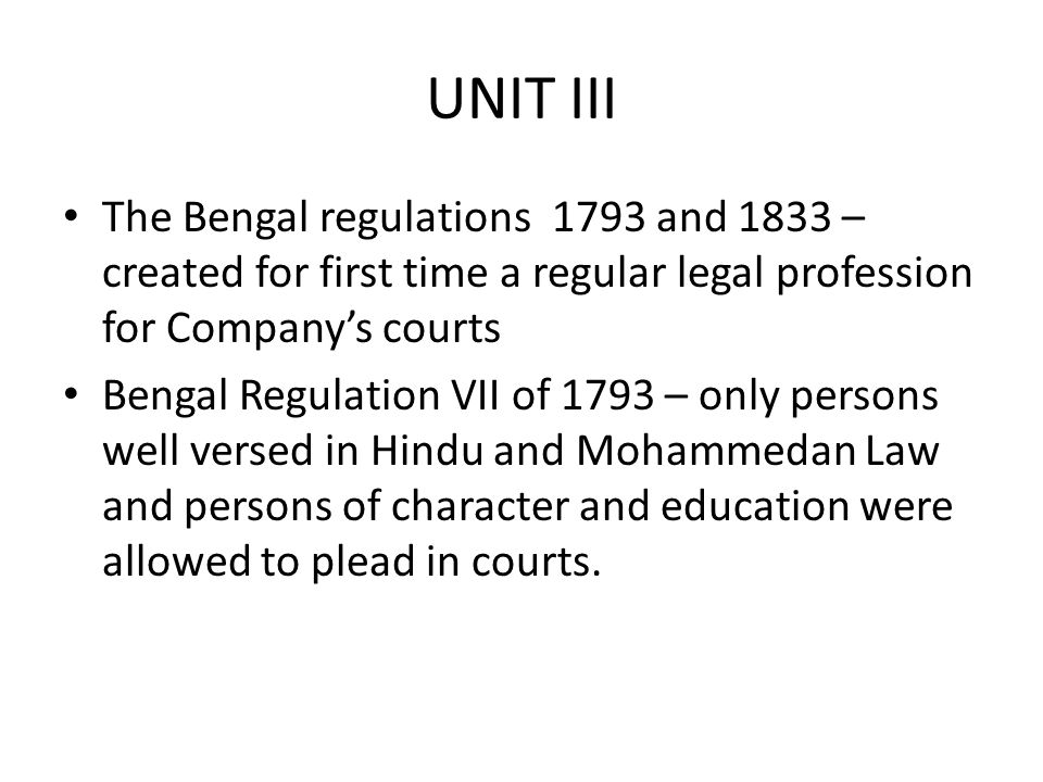 UNIT III The Bengal regulations 1793 and 1833 – created for first time a regular legal profession for Company's courts.