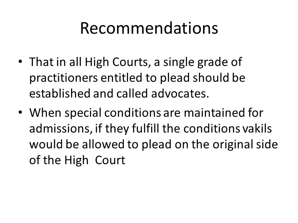 Recommendations That in all High Courts, a single grade of practitioners entitled to plead should be established and called advocates.