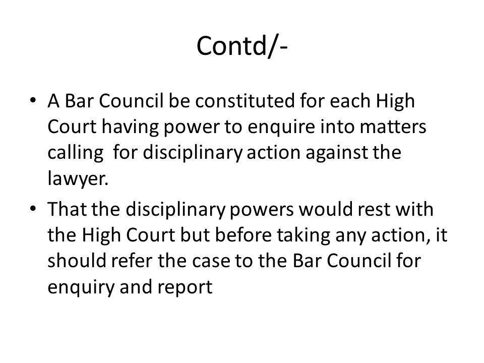 Contd/- A Bar Council be constituted for each High Court having power to enquire into matters calling for disciplinary action against the lawyer.