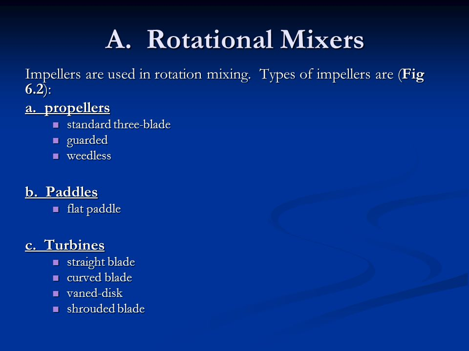 A. Rotational Mixers Impellers are used in rotation mixing. Types of impellers are (Fig 6.2): a. propellers.