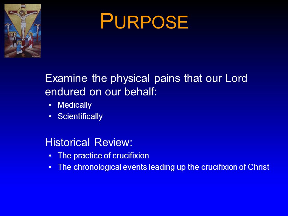 PURPOSE Examine the physical pains that our Lord endured on our behalf: Medically. Scientifically.