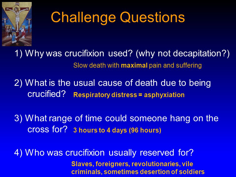Challenge Questions 1) Why was crucifixion used (why not decapitation ) Slow death with maximal pain and suffering.
