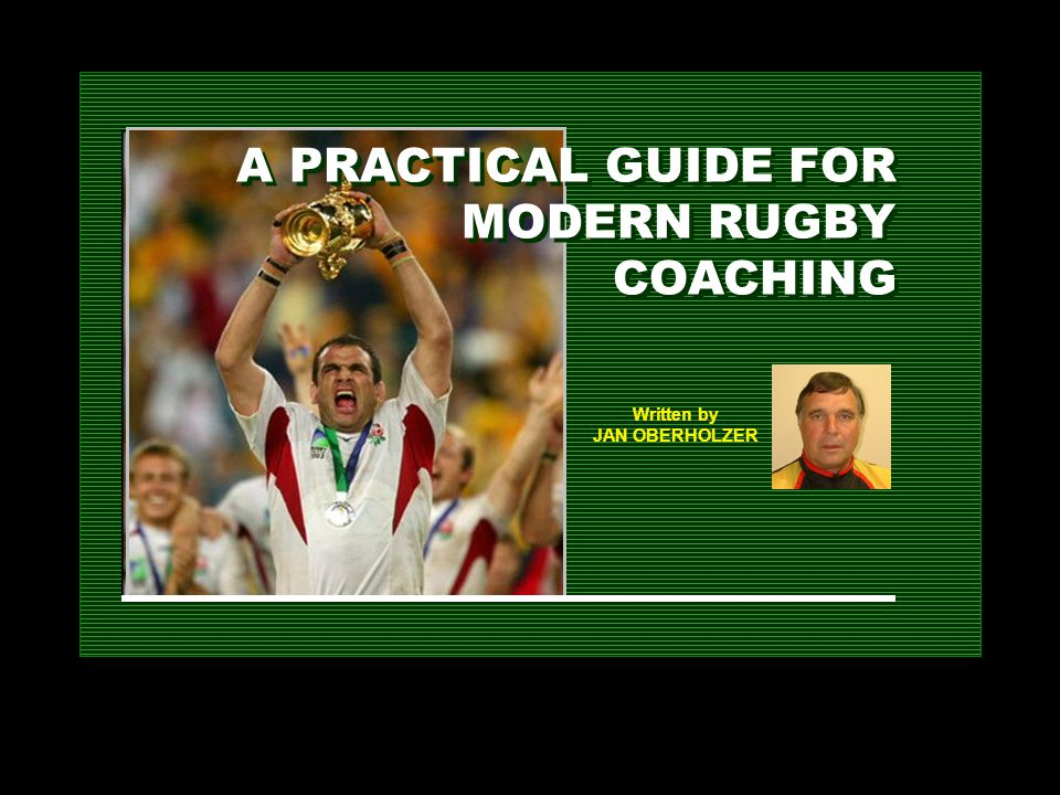A PRACTICAL GUIDE FOR MODERN RUGBY COACHING Written by JAN OBERHOLZER