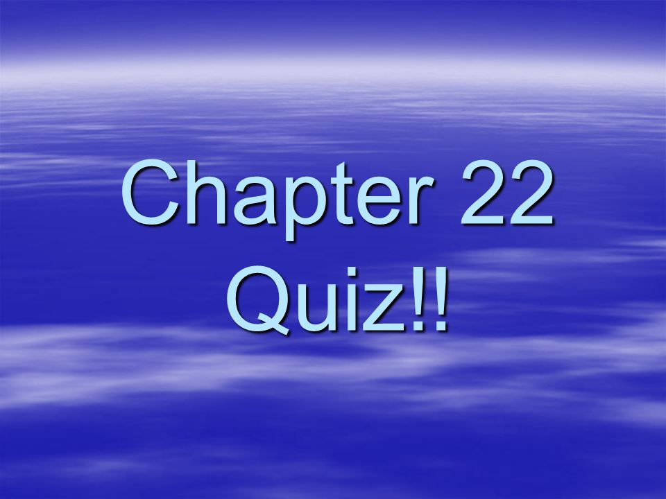 Chapter 22 Quiz!!