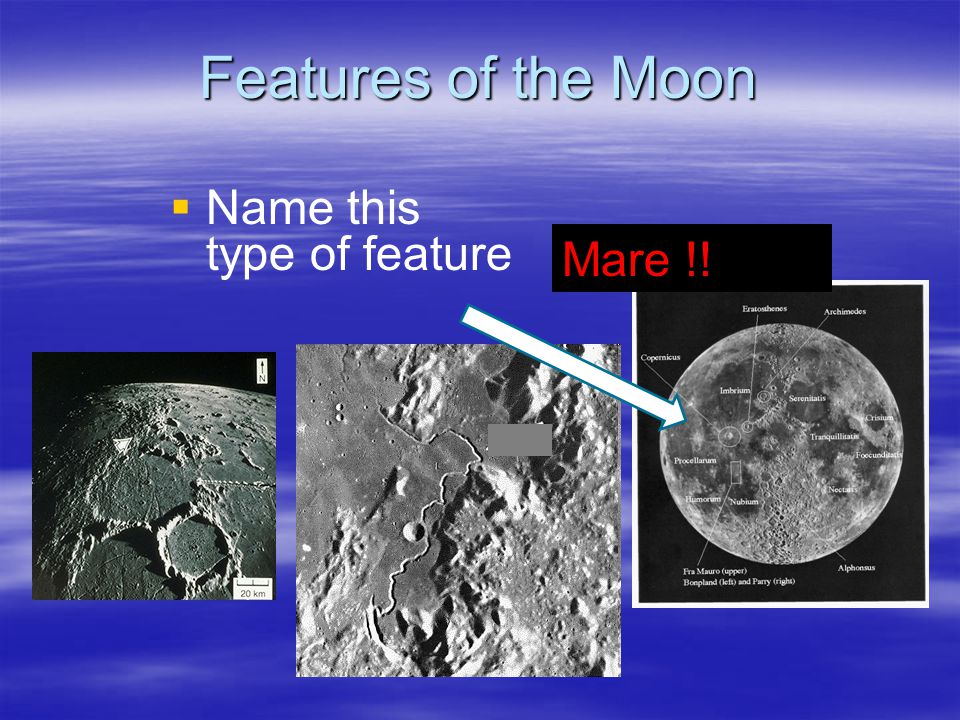 Features of the Moon Name this type of feature Mare !!