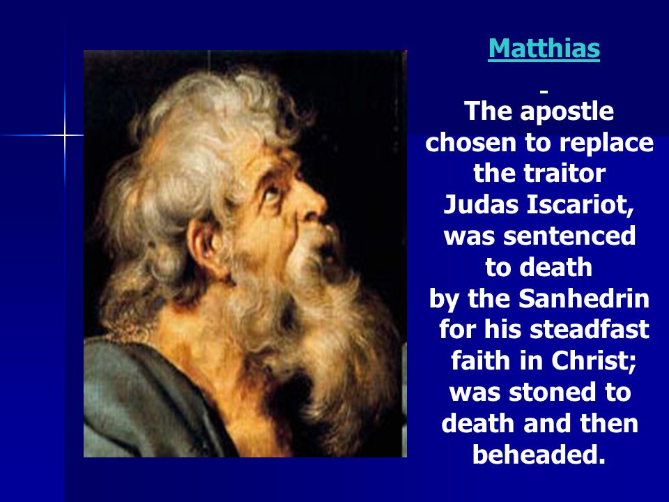 Matthias The apostle. chosen to replace. the traitor. Judas Iscariot, was sentenced. to death.
