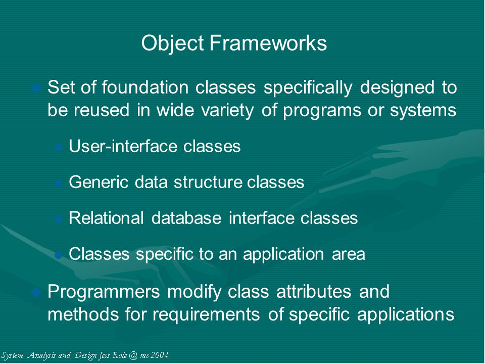 Object Frameworks Set of foundation classes specifically designed to be reused in wide variety of programs or systems.