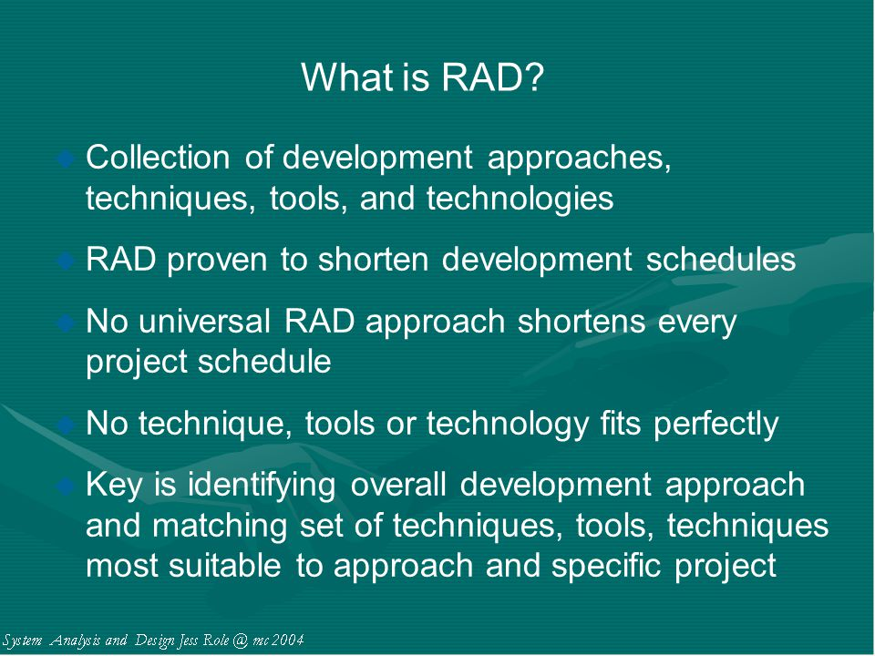 What is RAD Collection of development approaches, techniques, tools, and technologies. RAD proven to shorten development schedules.