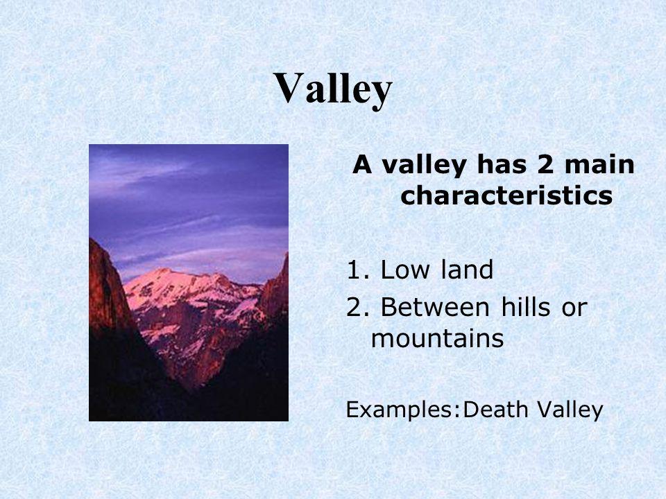 A valley has 2 main characteristics