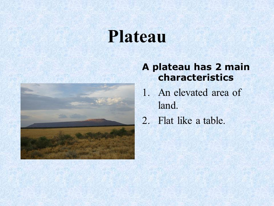 Plateau An elevated area of land. Flat like a table.