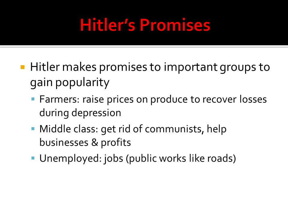 Hitler's Promises Hitler makes promises to important groups to gain popularity. Farmers: raise prices on produce to recover losses during depression.