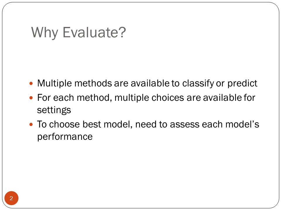Why Evaluate Multiple methods are available to classify or predict