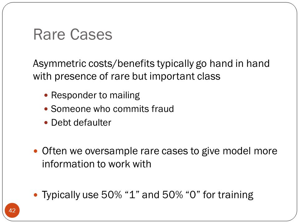 Rare Cases Asymmetric costs/benefits typically go hand in hand with presence of rare but important class.